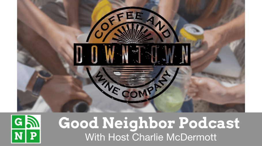 Good Neighbor Podcast with Downtown Coffee & Wine