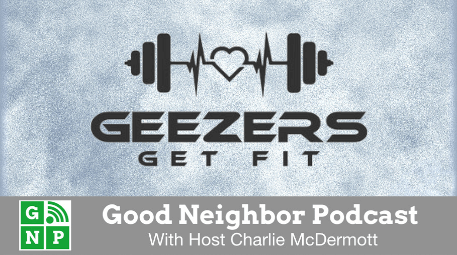 Good Neighbor Podcast with Geezers Get Fit